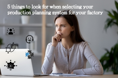 5 things to look for when selecting your production planning system for your factory